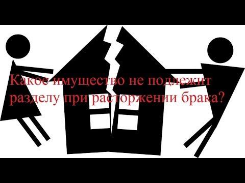 Какое имущество не подлежит разделу при расторжении брака
