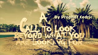 "Prophet Cedric Ministries - ""A CALL TO LOOK BEYOND WHAT YOU ARE LOOKING FOR"""
