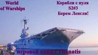 World of Warships.Корабли с нуля S2#3.Берем Ленгли!