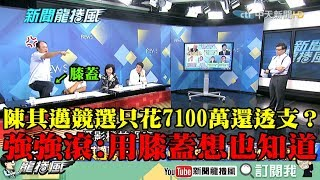 【精彩】陳其邁競選只花7100萬還透支600萬? 強強滾:用膝蓋想也知道!