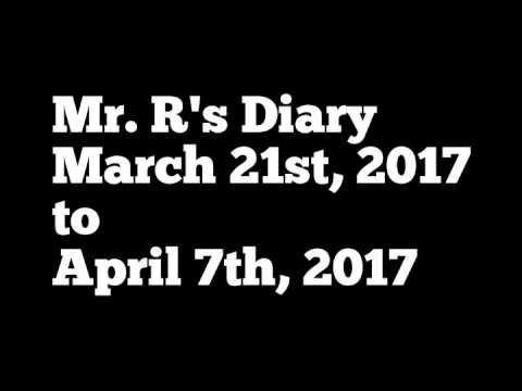Mr.  R's Diary March 21st to April 7th, 2017
