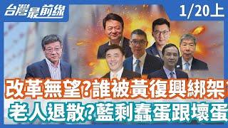 【台灣最前線】改革無望?誰被黃復興綁架? 老人退散?藍剩蠢蛋跟壞蛋? 2020.01.20(上)