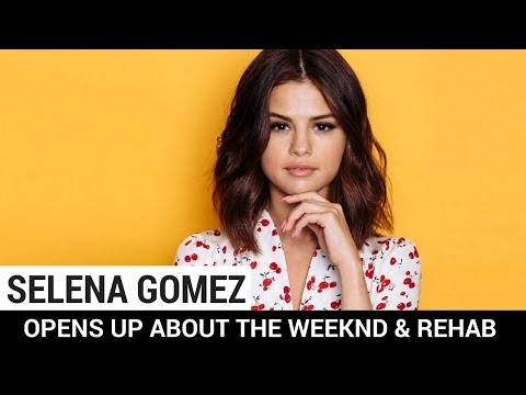 Selena Gomez Opens Up About The Weeknd & Rehab