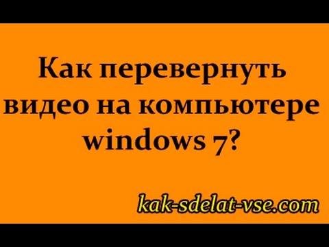 Как перевернуть видео на компьютере  Windows 7,8,10.