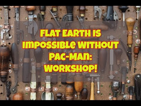Flat Earth Is Impossible Without Pac-Man: Workshop!