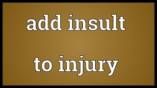 Add insult to injury Meaning