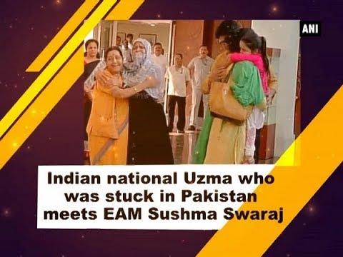 Indian national Uzma who was stuck in Pakistan meets EAM Sushma Swaraj - New Delhi News