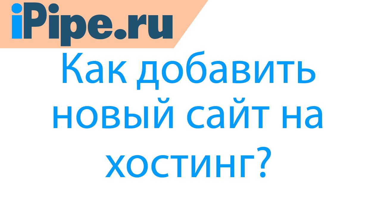 ipipe.ru - Как добавить сайт на хостинг