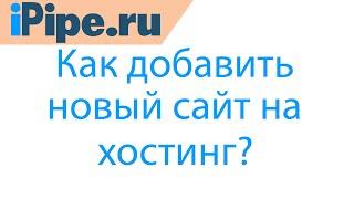 Как добавить сайт на хостинг(Видеоинструкция по добавлению сайта после оплаты услуг хостинга. http://www.ipipe.ru/virtual.html - виртуальный хостинг...., 2015-12-18T08:40:43.000Z)