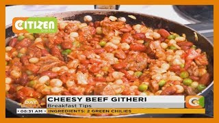 BREAKFAST TIPS | How to make Cheesy beef githeri