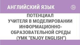 """Потенциал учителя в моделировании информационно-образовательной среды (УМК """"Enjoy English"""")"""