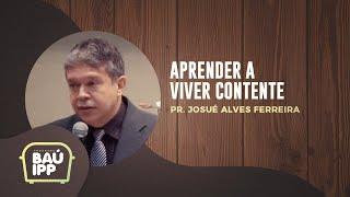 Aprender a Viver Contente | Baú IPP | Pr. Josué Alves Ferreira | IPP TV