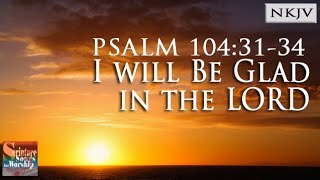 "Psalm 104:31-34 Song ""I Will Be Glad in the LORD"" (Christian Scripture Praise Worship w/ Lyrics)"