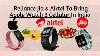 Reliance Jio & Airtel To Bring Apple Watch 3 Cellular In India !