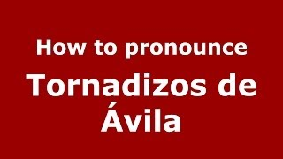 How to pronounce Tornadizos de Ávila (Spanish/Spain) - PronounceNames.com