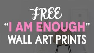 "7 Free Wall Art Prints of ""I AM ENOUGH, I AM LOVABLE, I AM WORTHY"""