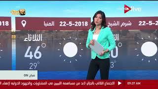 صباح ON ـ النشرة الجوية - حالة الطقس اليوم في مصر وبعض الدول العربية - الثلاثاء 22 مايو 2018