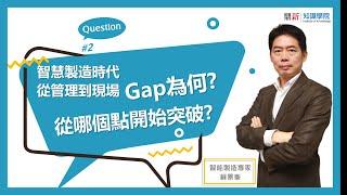 略懂閱懂-智製大QA-蘇景峯老師-智慧製造時代   從管理到現場Gap是什麼?如何突破?