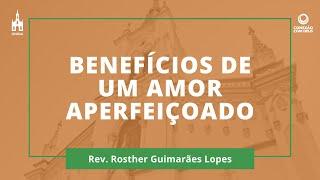 Benefícios De Um Amor Aperfeiçoado - Rev. Rosther Guimarães Lopes - Conexão Com Deus - 13/07/2020