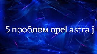 5 проблем Opel Astra j.