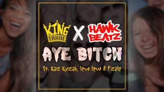 King Tahoe x Hawk Beatz - Aye Bitch Ft. Kaz Kyzah, Lew Lew & Ezale