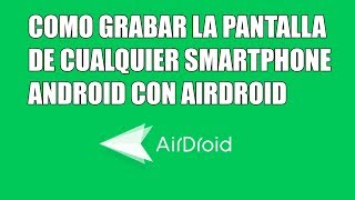Como grabar la pantalla de un smartphone android con Airdroid