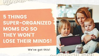 5 Things super organized moms do daily to not lose their minds
