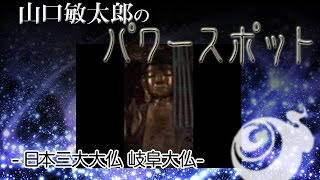 山口敏太郎のパワースポット  日本三大大仏 岐阜大仏