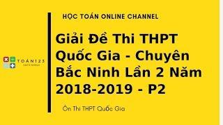 Giải đề thi thử THPTQG môn Toán Chuyên Bắc Ninh lần 2 lăm 2018-2019 - P2