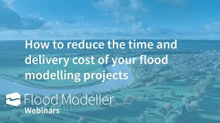 How to reduce the time and delivery cost of your flood modelling projects - 9 practical steps