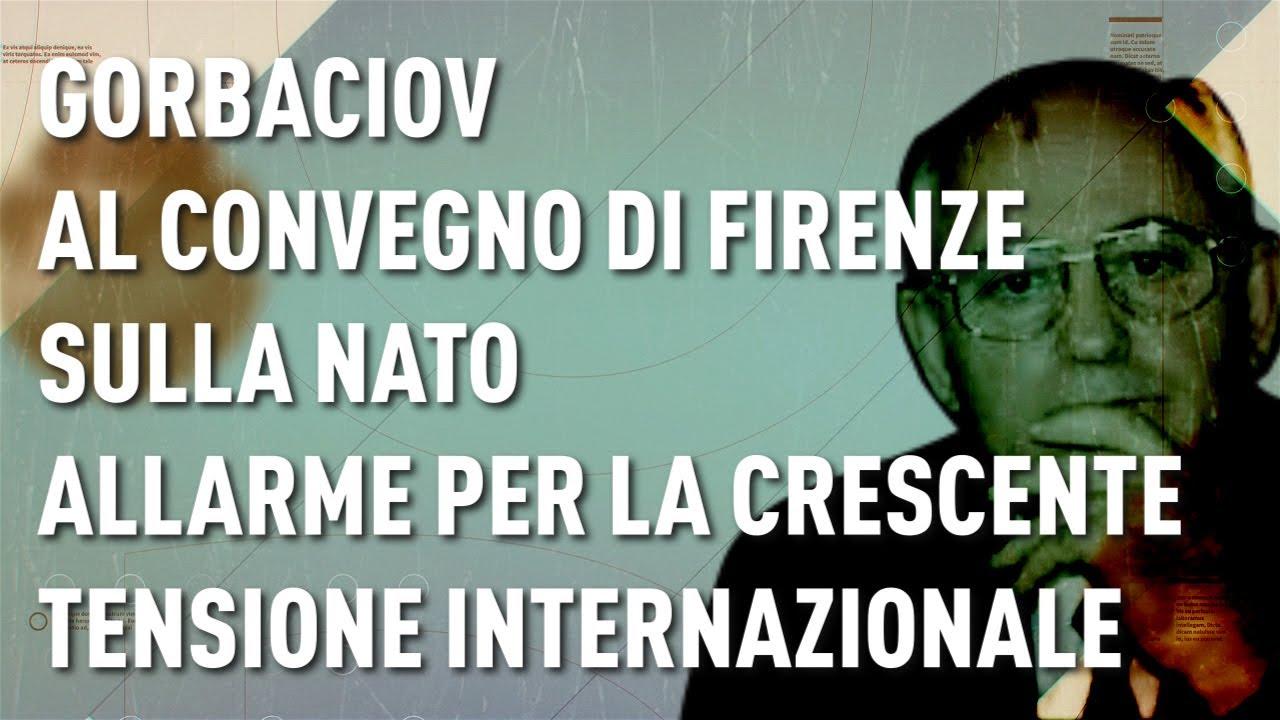 GORBACIOV AL CONVEGNO DI FIRENZE SULLA NATO  ALLARME PER LA CRESCENTE TENSIONE INTERNAZIONALE