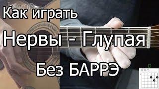 Нервы - Глупая простая песня Без Баррэ (Видео урок) Как играть на гитаре. Разбор