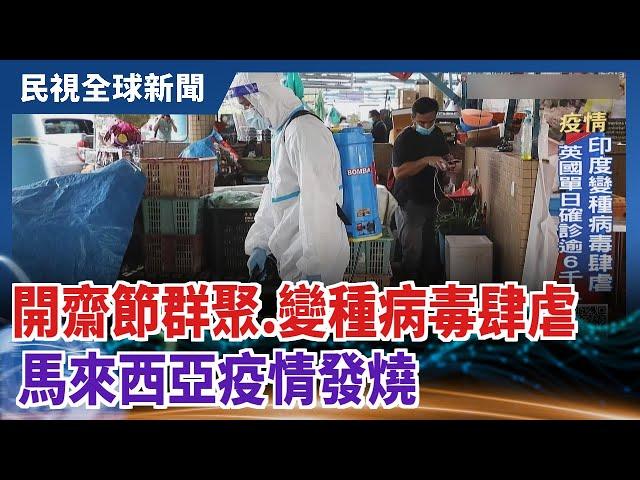 【民視全球新聞】開齋節群聚.變種病毒肆虐 馬來西亞疫情發燒 2021.06.06