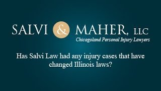 Salvi & Maher, L.L.C. Video - Has Salvi Law had any injury cases that have changed Illinois laws?