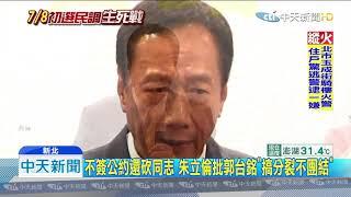 20190707中天新聞 民調前竟操作棄保? 朱立倫怒轟「凶手是郭台銘」