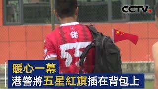 暖心一幕 香港警察将五星红旗插在背包上 | CCTV
