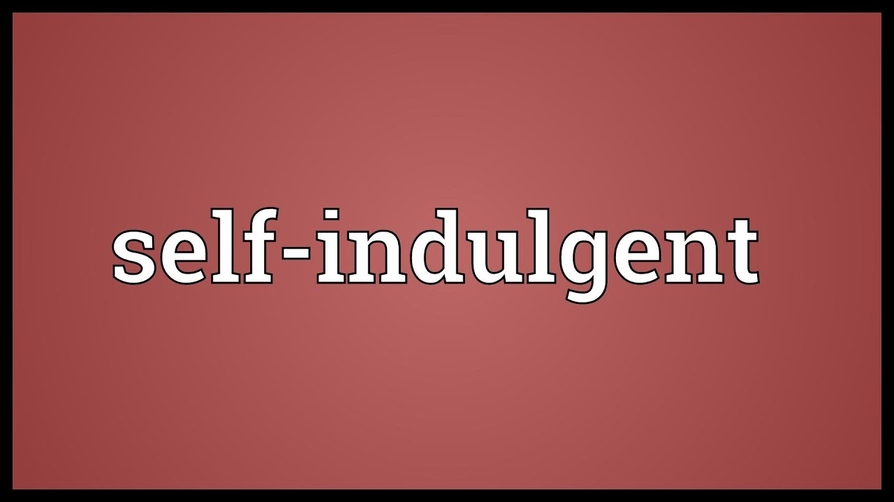 Self indulgent Meaning
