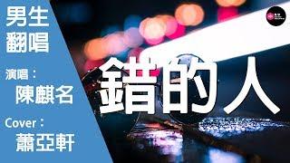 陳麒名-錯的人-男生版(Cover:蕭亞軒)『明知道愛情並不牢靠 但是我還是拼命往裏跳』原唱: 蕭亞軒『Chinese Music』