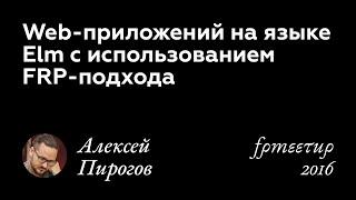 Алексей Пирогов. Web-приложений на языке Elm с использованием FRP-подхода.