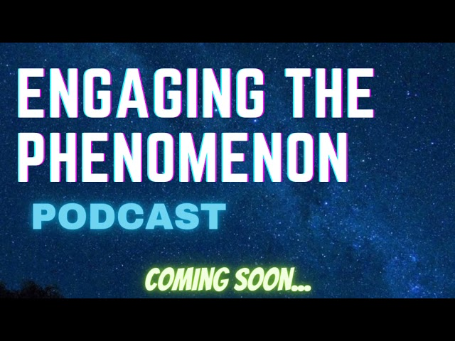 Engaging The Phenomenon Podcast (Coming soon)...
