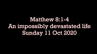 Sunday 11 Oct 2020 Matthew 8:1-4  (An impossibly devastated life)