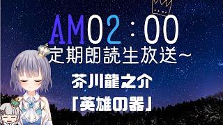 [LIVE] 【定期生放送】芥川龍之介 「英雄の器」【AM02:00】