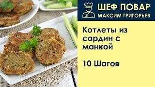 Котлеты из сардин с манкой . Рецепт от шеф повара Максима Григорьева