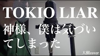 TOKIO LIAR/神様、僕は気づいてしまった【covered by 大樹】