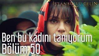 İstanbullu Gelin 50. Bölüm - Ben Bu Kadını Tanıyorum