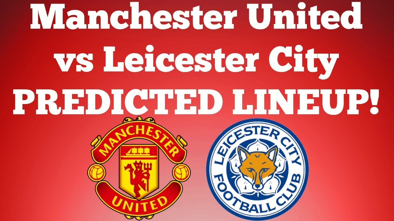 Manchester United vs Leicester City - PREDICTED LINEUP ...