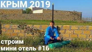 Крым 2019 Строим мини отель #16