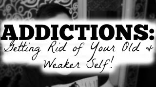 Addictions: Getting Rid of Your Old and Weak Self!