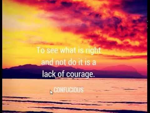 To see what is right and not do it, is a lack of courage