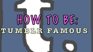 HOW TO BE TUMBLR FAMOUS!?